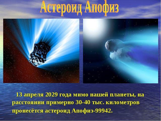 13 апреля 2029 года мимо нашей планеты, на расстоянии примерно 30-40 тыс. ки...