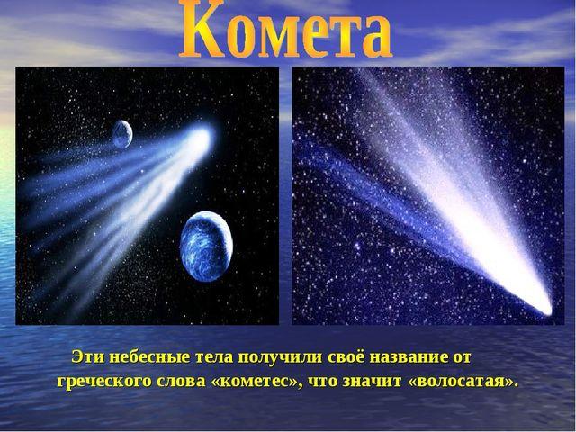 Эти небесные тела получили своё название от греческого слова «кометес», что...
