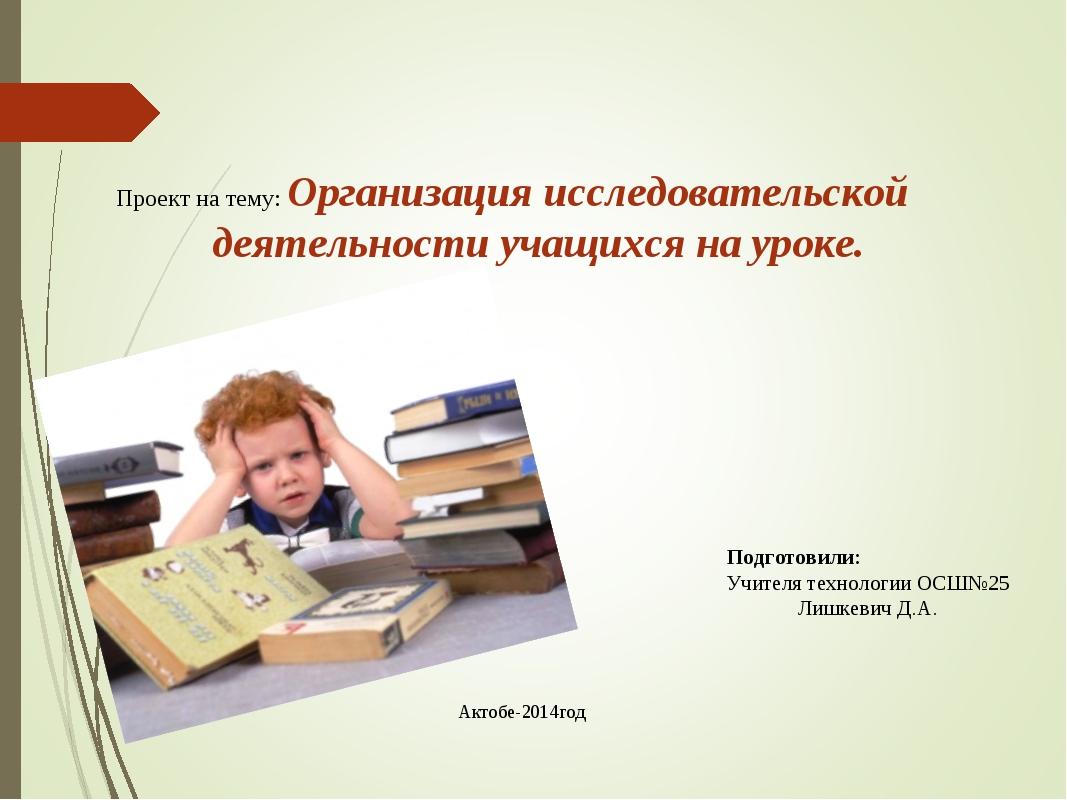 Актобе-2014год Проект на тему: Организация исследовательской деятельности уч...