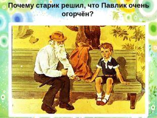 Почему старик решил, что Павлик очень огорчён?