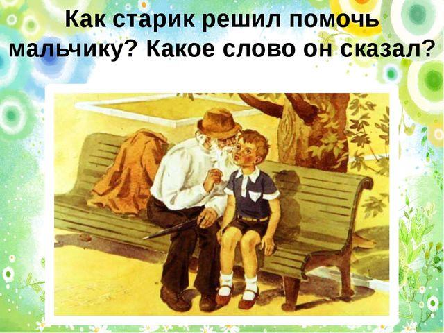 Как старик решил помочь мальчику? Какое слово он сказал?