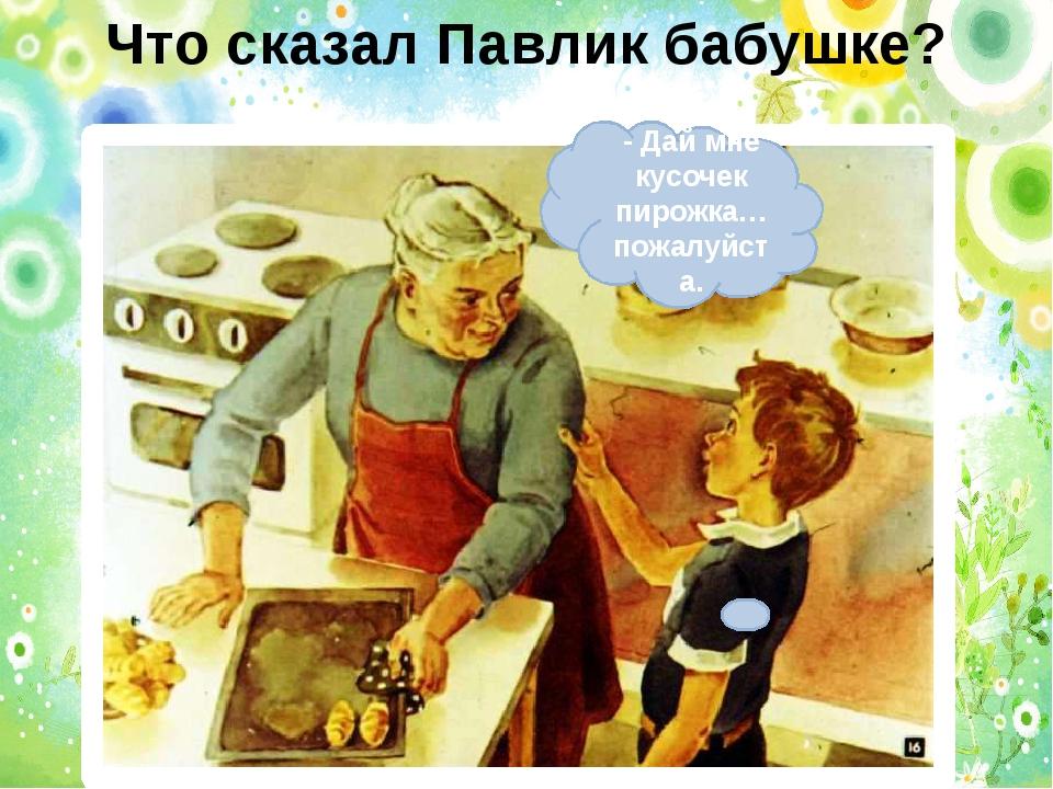 Что сказал Павлик бабушке? - Дай мне кусочек пирожка… пожалуйста.