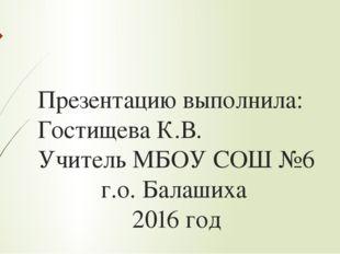 Презентацию выполнила: Гостищева К.В. Учитель МБОУ СОШ №6 г.о. Балашиха 2016