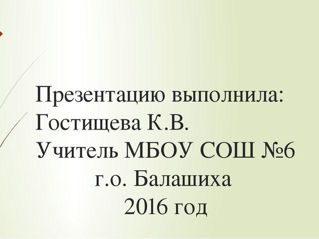 Презентацию выполнила: Гостищева К.В. Учитель МБОУ СОШ №6 г.о. Балашиха 2016...