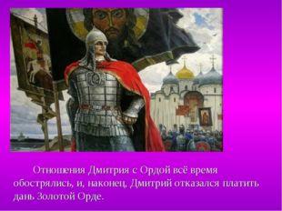Отношения Дмитрия с Ордой всё время обострялись, и, наконец, Дмитрий отказал