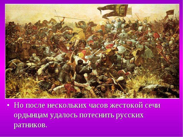 Но после нескольких часов жестокой сечи ордынцам удалось потеснить русских ра...
