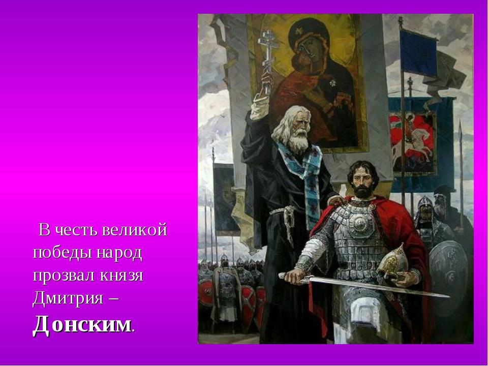 В честь великой победы народ прозвал князя Дмитрия – Донским.