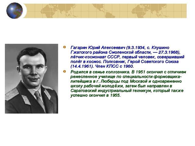 Гагарин Юрий Алексеевич (9.3.1934, с. Клушино Гжатского района Смоленской обл...
