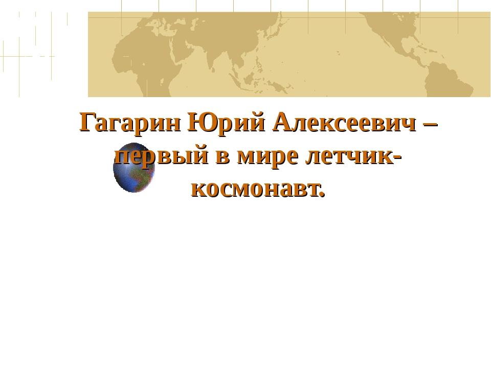 Гагарин Юрий Алексеевич – первый в мире летчик-космонавт.
