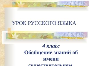 УРОК РУССКОГО ЯЗЫКА 4 класс Обобщение знаний об имени существительном.