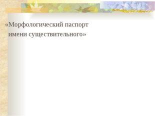 «Морфологический паспорт имени существительного»