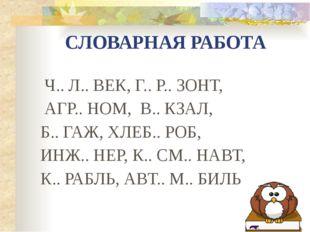 СЛОВАРНАЯ РАБОТА Ч.. Л.. ВЕК, Г.. Р.. ЗОНТ, АГР.. НОМ, В.. КЗАЛ, Б.. ГАЖ, ХЛЕ