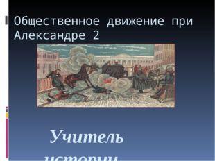 Общественное движение при Александре 2 Учитель истории МКОУ «Маховокоодезская