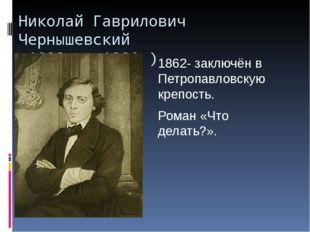 Николай Гаврилович Чернышевский 1828— 1889) 1862- заключён в Петропавловск