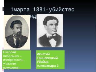 1марта 1881-убийство Александра 2. Николай Кибальчич – изобретатель , участни