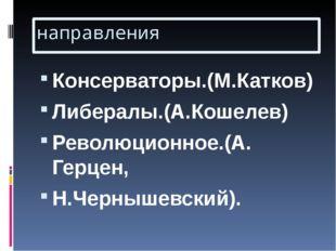 направления Консерваторы.(М.Катков) Либералы.(А.Кошелев) Революционное.(А. Ге