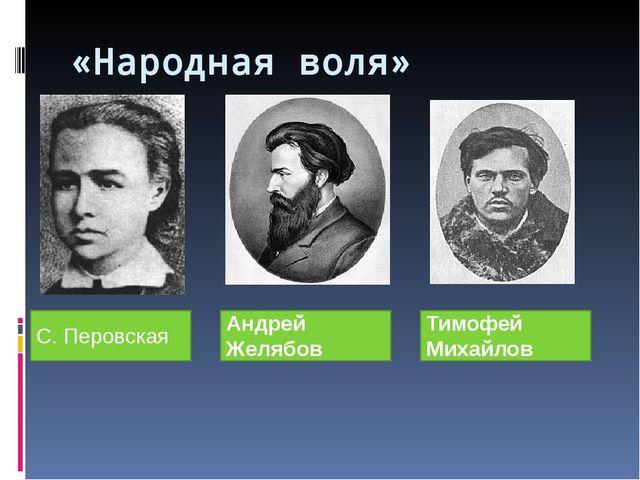 «Народная воля» С. Перовская Андрей Желябов Тимофей Михайлов