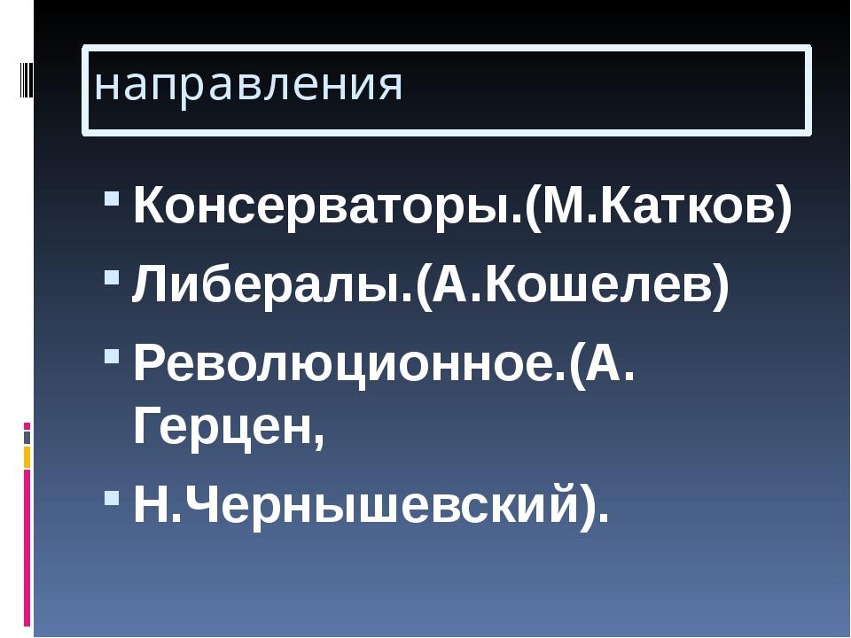 направления Консерваторы.(М.Катков) Либералы.(А.Кошелев) Революционное.(А. Ге...