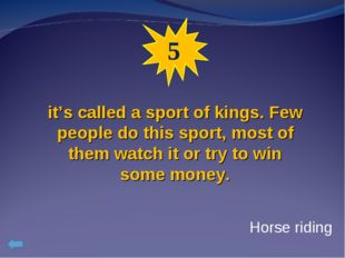 5 it's called a sport of kings. Few people do this sport, most of them watch