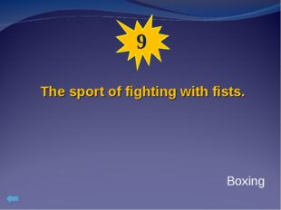 9 The sport of fighting with fists. Boxing