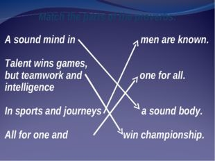 Match the parts of the proverbs: A sound mind in men are known. Talent wins g