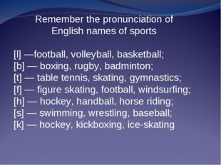 Remember the pronunciation of English names of sports [l] —football, volleyba