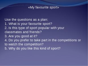«My favourite sport» Use the questions as a plan: 1. What is your favourite