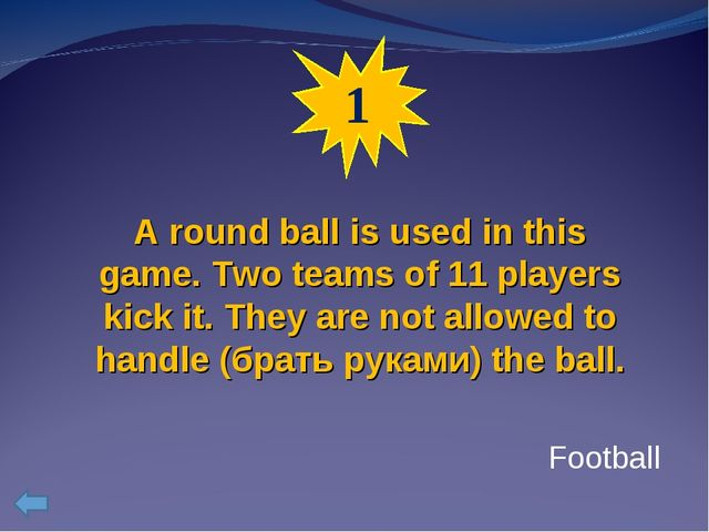 1 A round ball is used in this game. Two teams of 11 players kick it. They ar...