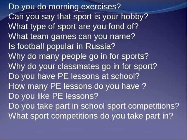 Do you do morning exercises? Can you say that sport is your hobby? What type...