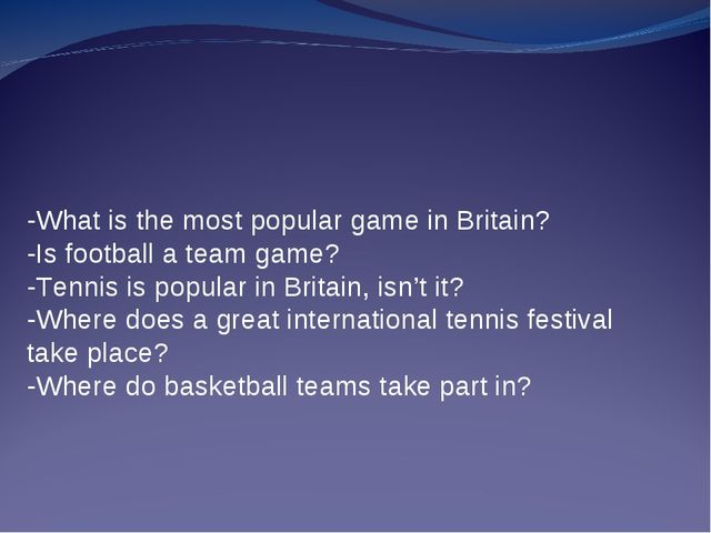 -What is the most popular game in Britain? -Is football a team game? -Tennis...