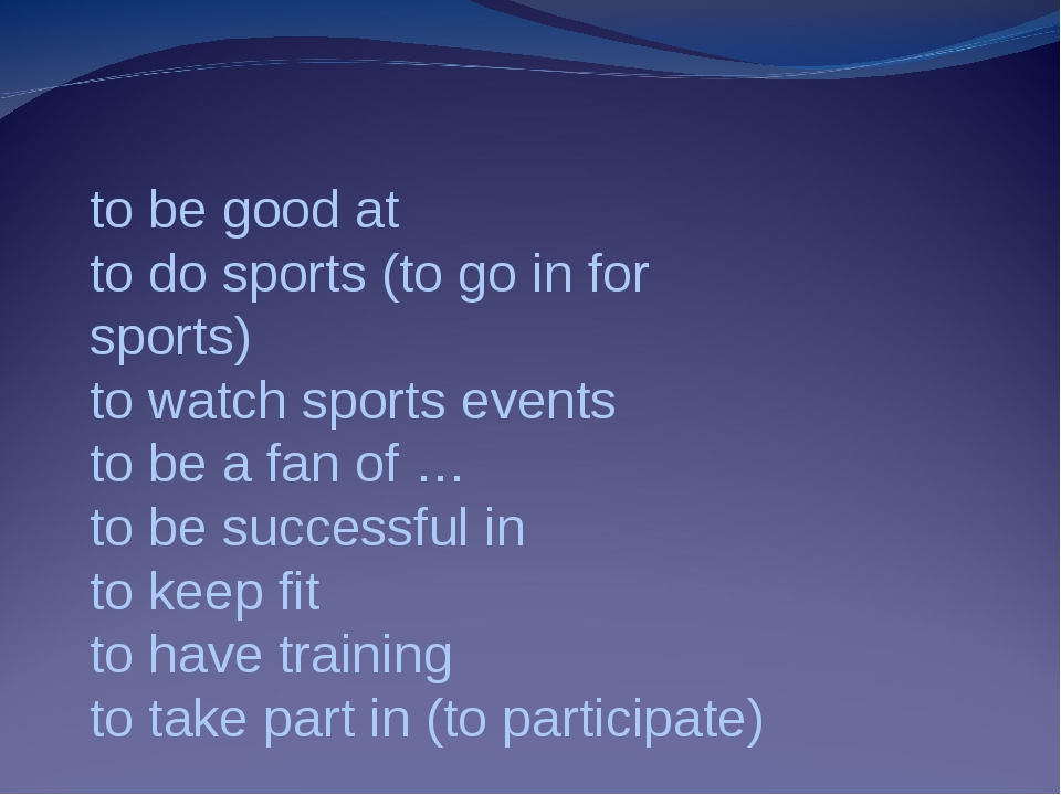 to be good at to do sports (to go in for sports) to watch sports events to be...