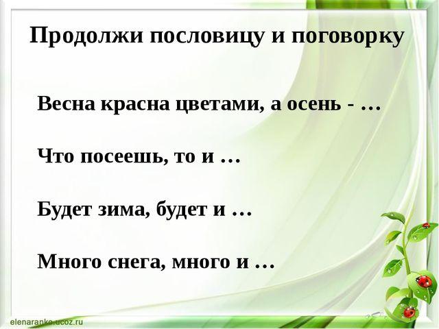 Продолжи пословицу и поговорку Весна красна цветами, а осень - … Что посеешь,...