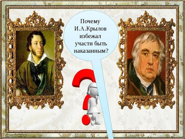 Почему И.А.Крылов избежал участи быть наказанным?
