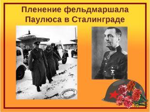 Пленение фельдмаршала Паулюса в Сталинграде