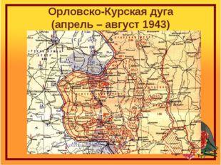 Орловско-Курская дуга (апрель – август 1943)