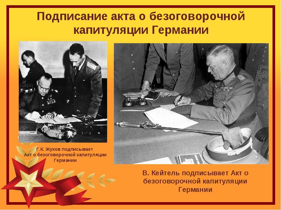 Подписание акта о безоговорочной капитуляции Германии В. Кейтель подписывает...
