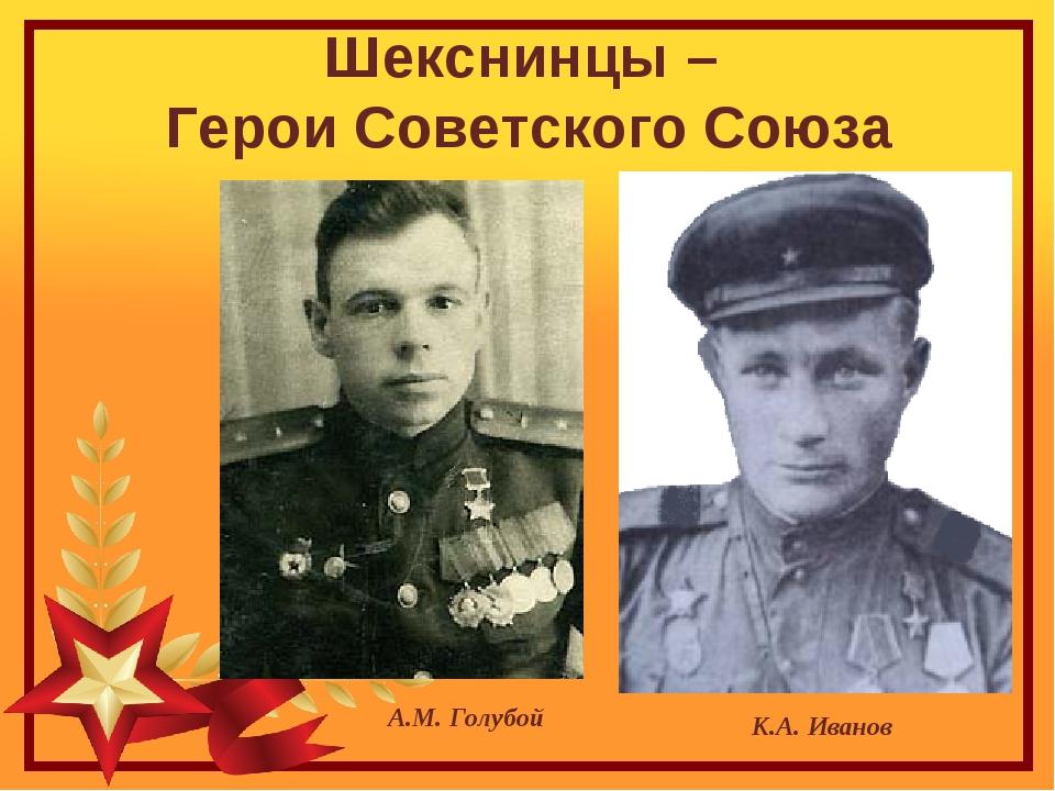 Шекснинцы – Герои Советского Союза К.А. Иванов А.М. Голубой