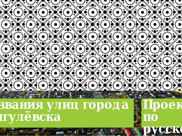 Названия улиц города Жигулёвска Проект по русскому языку и литературе. Учител...