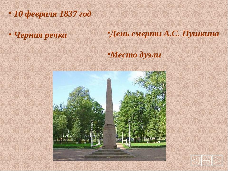 10 февраля 1837 год Черная речка День смерти А.С. Пушкина Место дуэли