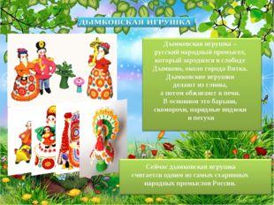 Сейчас дымковская игрушка считается одним из самых старинных народных промысл