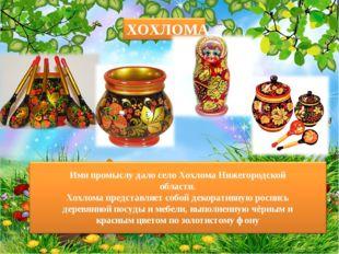 Имя промыслу дало село Хохлома Нижегородской области. Хохлома представляет со