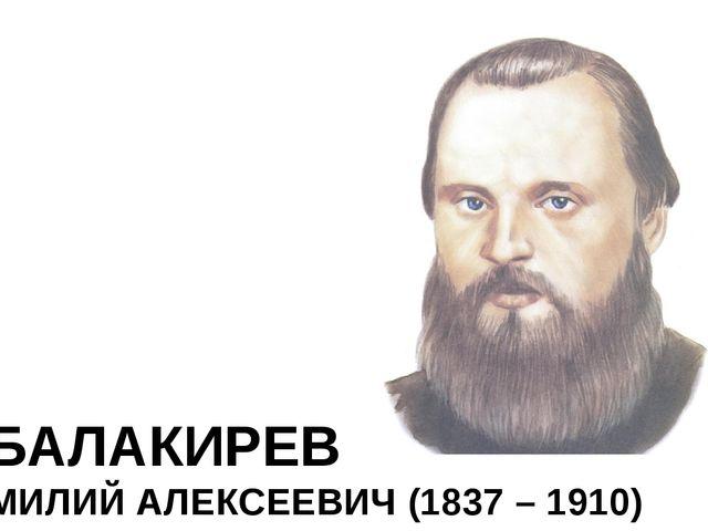 БАЛАКИРЕВ МИЛИЙ АЛЕКСЕЕВИЧ (1837 – 1910)