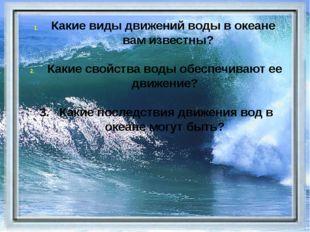 Какие виды движений воды в океане вам известны? Какие свойства воды обеспечи
