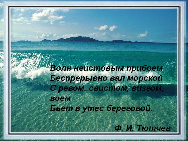 Волн неистовым прибоем Беспрерывно вал морской С ревом, свистом, визгом, вое...