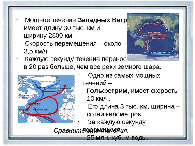 Мощное течение Западных Ветров имеет длину 30 тыс. км и ширину 2500 км. Скор...