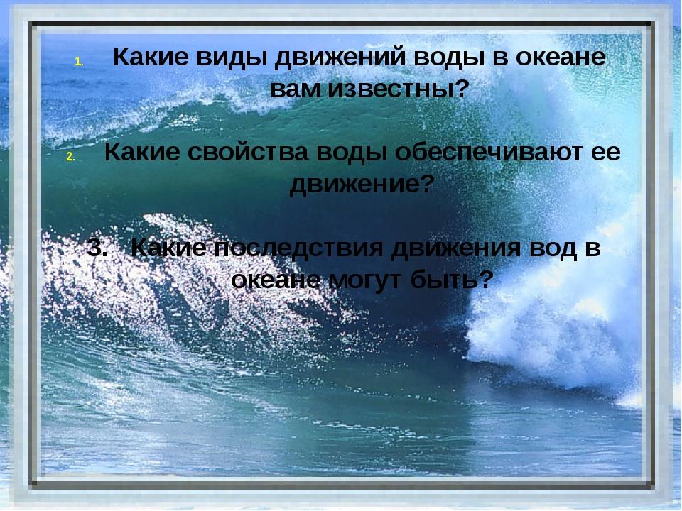 Какие виды движений воды в океане вам известны? Какие свойства воды обеспечи...