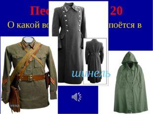 Песни войны 20 О какой военной одежде поётся в этой песне? шинель назад