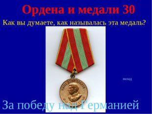 Ордена и медали 30 Как вы думаете, как называлась эта медаль? назад За победу