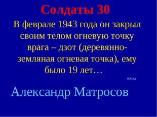 Солдаты 30 В феврале 1943 года он закрыл своим телом огневую точку врага – дз
