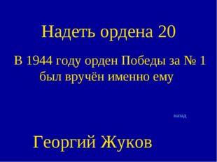 Надеть ордена 20 В 1944 году орден Победы за № 1 был вручён именно ему назад